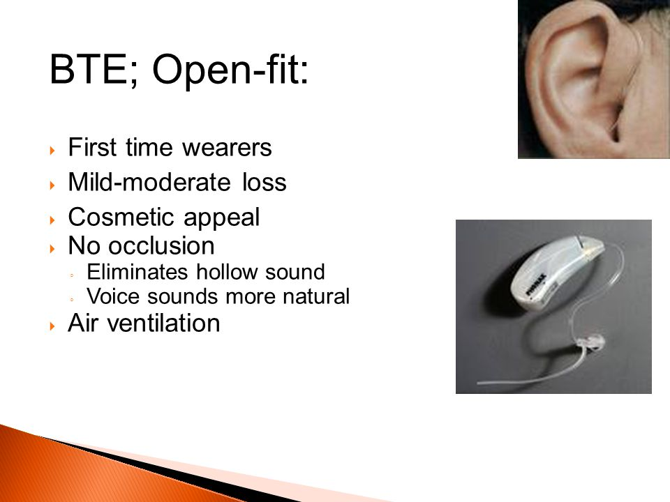 BTE; Open-fit: First time wearers Mild-moderate loss Cosmetic appeal