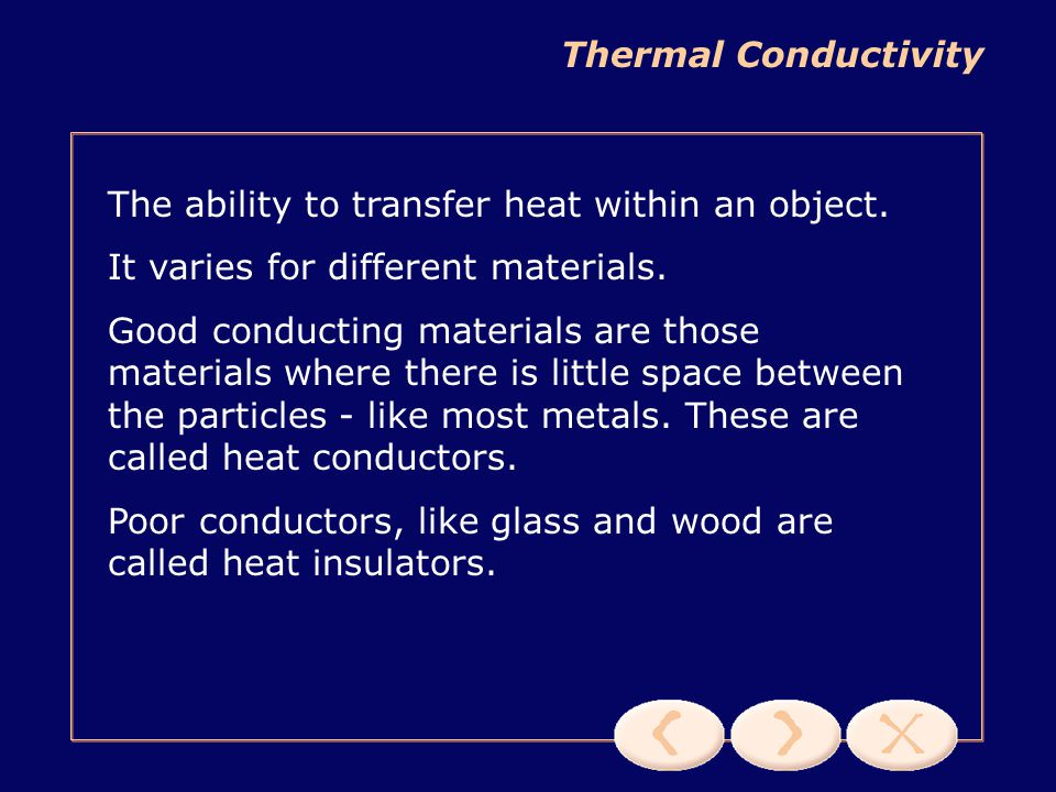 Thermal Conductivity The ability to transfer heat within an object. It varies for different materials.