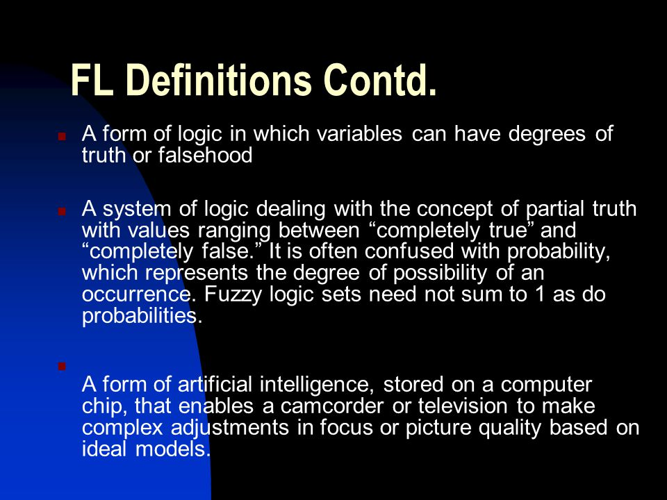 FL Definitions Contd. A form of logic in which variables can have degrees of truth or falsehood.