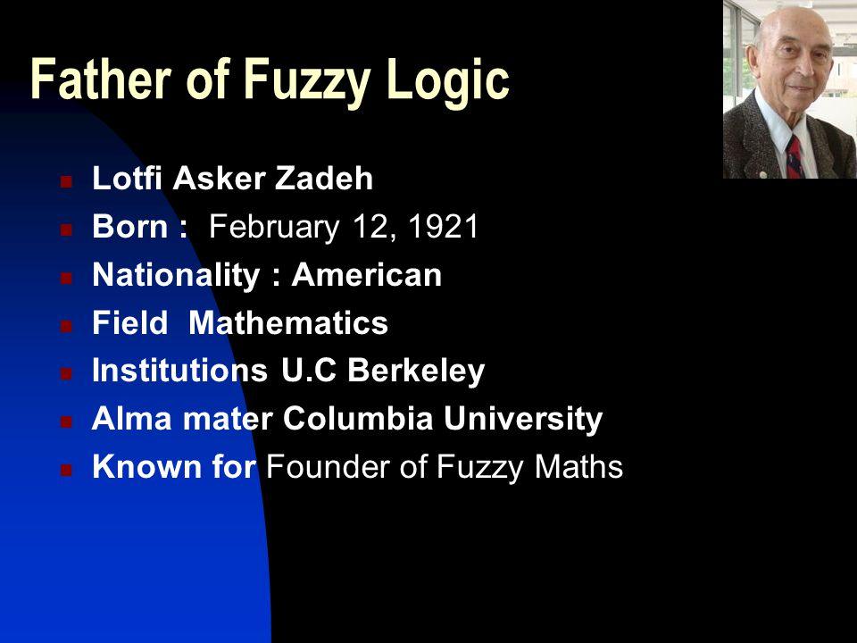 Father of Fuzzy Logic Lotfi Asker Zadeh Born : February 12, 1921