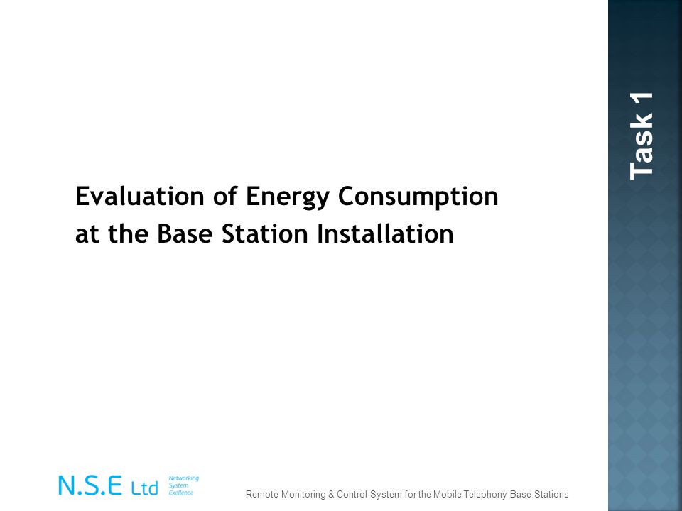 Task 1 Evaluation of Energy Consumption at the Base Station Installation Remote Monitoring & Control System for the Mobile Telephony Base Stations.