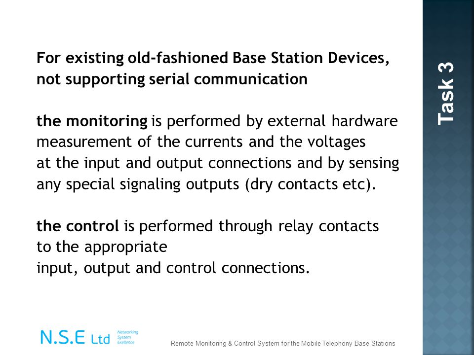 For existing old-fashioned Base Station Devices, not supporting serial communication the monitoring is performed by external hardware measurement of the currents and the voltages at the input and output connections and by sensing any special signaling outputs (dry contacts etc). the control is performed through relay contacts to the appropriate input, output and control connections.