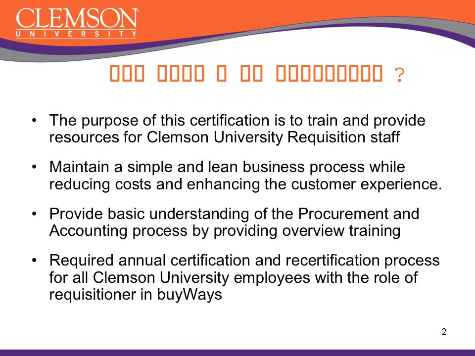 Why must I be certified The purpose of this certification is to train and provide resources for Clemson University Requisition staff.