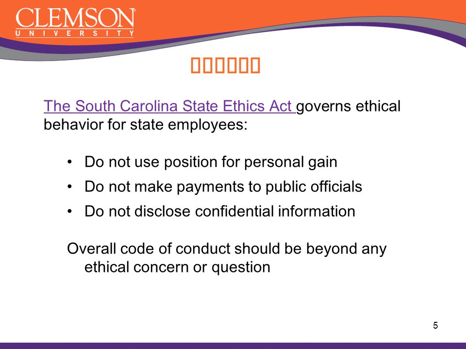 Ethics The South Carolina State Ethics Act governs ethical behavior for state employees: Do not use position for personal gain.