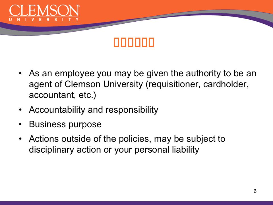 Ethics As an employee you may be given the authority to be an agent of Clemson University (requisitioner, cardholder, accountant, etc.)