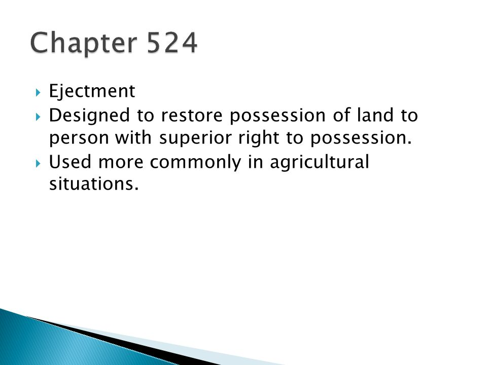 Chapter 524 Ejectment. Designed to restore possession of land to person with superior right to possession.