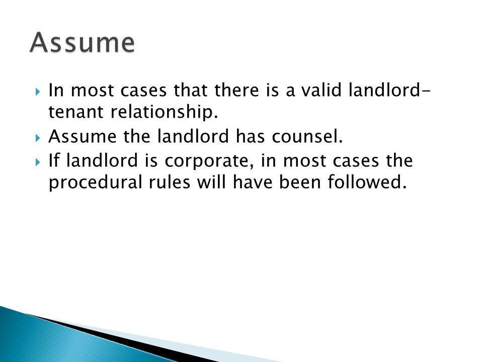 Assume In most cases that there is a valid landlord- tenant relationship. Assume the landlord has counsel.