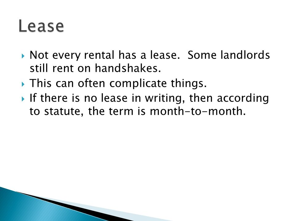 Lease Not every rental has a lease. Some landlords still rent on handshakes. This can often complicate things.