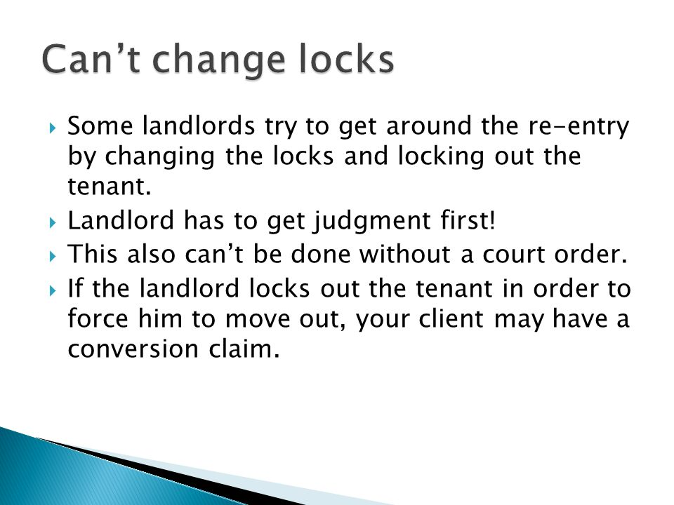 Can't change locks Some landlords try to get around the re-entry by changing the locks and locking out the tenant.