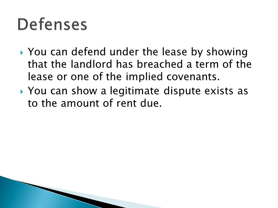 Defenses You can defend under the lease by showing that the landlord has breached a term of the lease or one of the implied covenants.