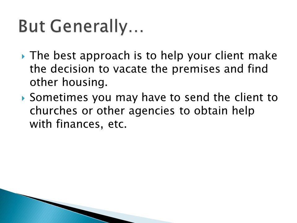 But Generally… The best approach is to help your client make the decision to vacate the premises and find other housing.