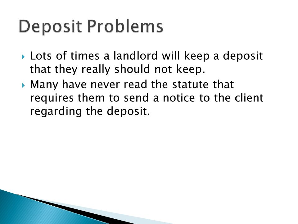 Deposit Problems Lots of times a landlord will keep a deposit that they really should not keep.