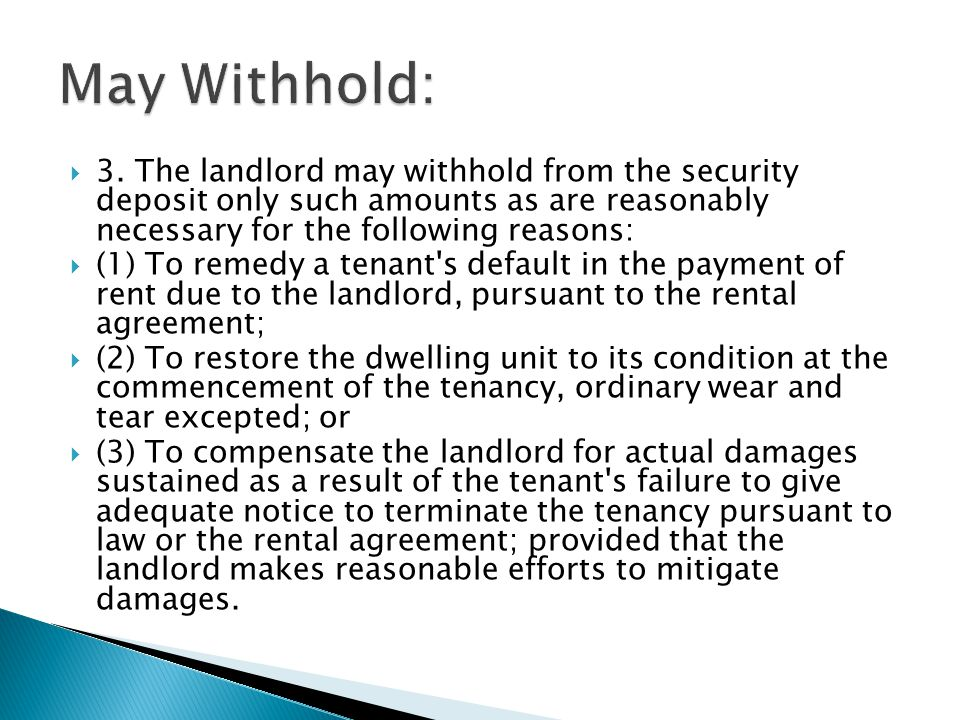 May Withhold: 3. The landlord may withhold from the security deposit only such amounts as are reasonably necessary for the following reasons: