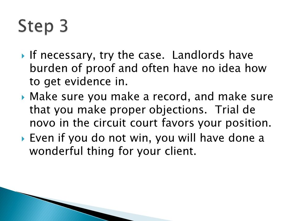 Step 3 If necessary, try the case. Landlords have burden of proof and often have no idea how to get evidence in.
