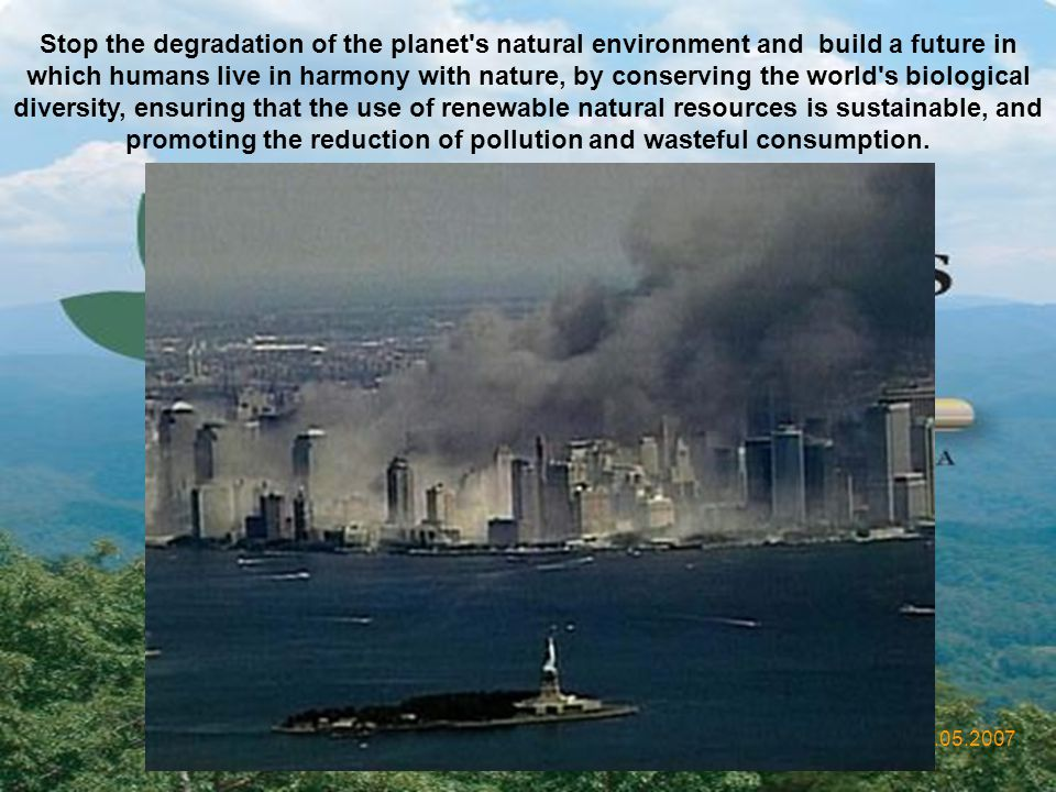 Stop the degradation of the planet s natural environment and build a future in which humans live in harmony with nature, by conserving the world s biological diversity, ensuring that the use of renewable natural resources is sustainable, and promoting the reduction of pollution and wasteful consumption.