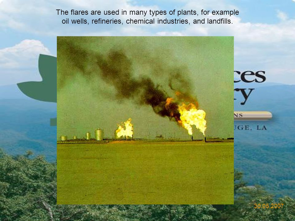 The flares are used in many types of plants, for example oil wells, refineries, chemical industries, and landfills.