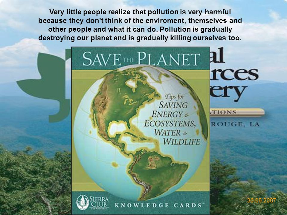 Very little people realize that pollution is very harmful because they don t think of the enviroment, themselves and other people and what it can do. Pollution is gradually destroying our planet and is gradually killing ourselves too.
