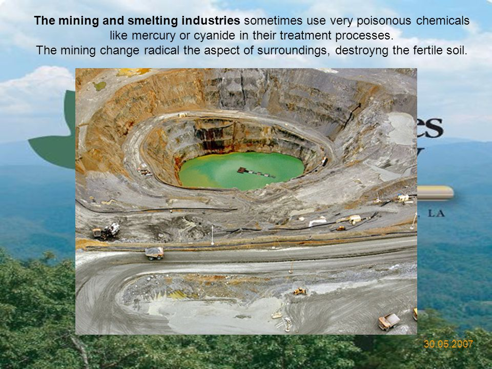 The mining and smelting industries sometimes use very poisonous chemicals like mercury or cyanide in their treatment processes.