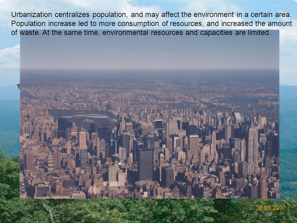 Urbanization centralizes population, and may affect the environment in a certain area. Population increase led to more consumption of resources, and increased the amount of waste. At the same time, environmental resources and capacities are limited.