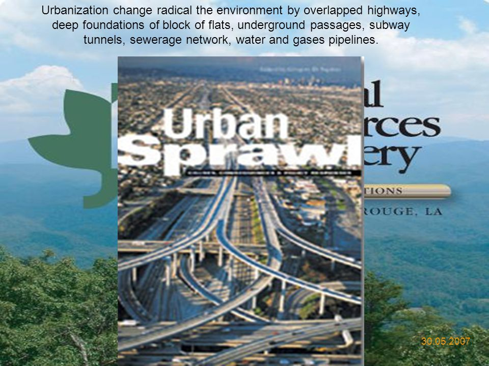 Urbanization change radical the environment by overlapped highways, deep foundations of block of flats, underground passages, subway tunnels, sewerage network, water and gases pipelines.