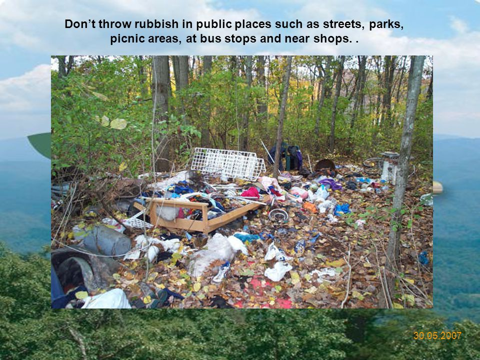 Don't throw rubbish in public places such as streets, parks, picnic areas, at bus stops and near shops. .