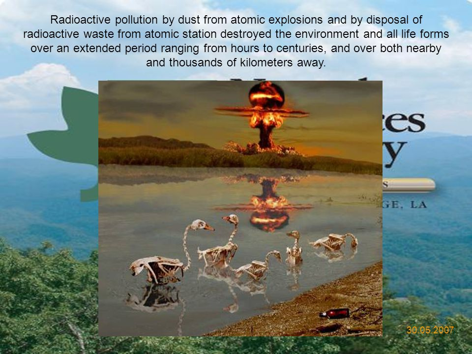 Radioactive pollution by dust from atomic explosions and by disposal of radioactive waste from atomic station destroyed the environment and all life forms over an extended period ranging from hours to centuries, and over both nearby and thousands of kilometers away.