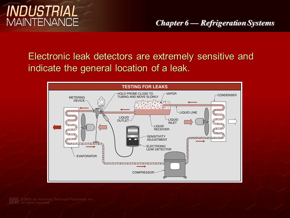 Electronic leak detectors are extremely sensitive and indicate the general location of a leak.