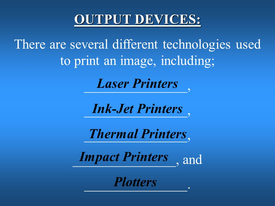 OUTPUT DEVICES: There are several different technologies used to print an image, including; _______________,