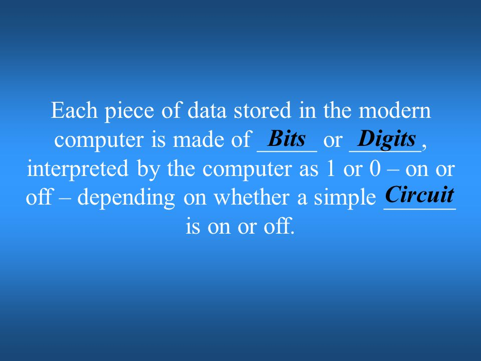 Each piece of data stored in the modern computer is made of _____ or ______, interpreted by the computer as 1 or 0 – on or off – depending on whether a simple ______ is on or off.