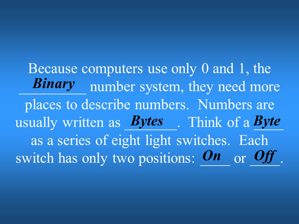 Because computers use only 0 and 1, the _________ number system, they need more places to describe numbers. Numbers are usually written as _______. Think of a ____ as a series of eight light switches. Each switch has only two positions: ____ or ____.
