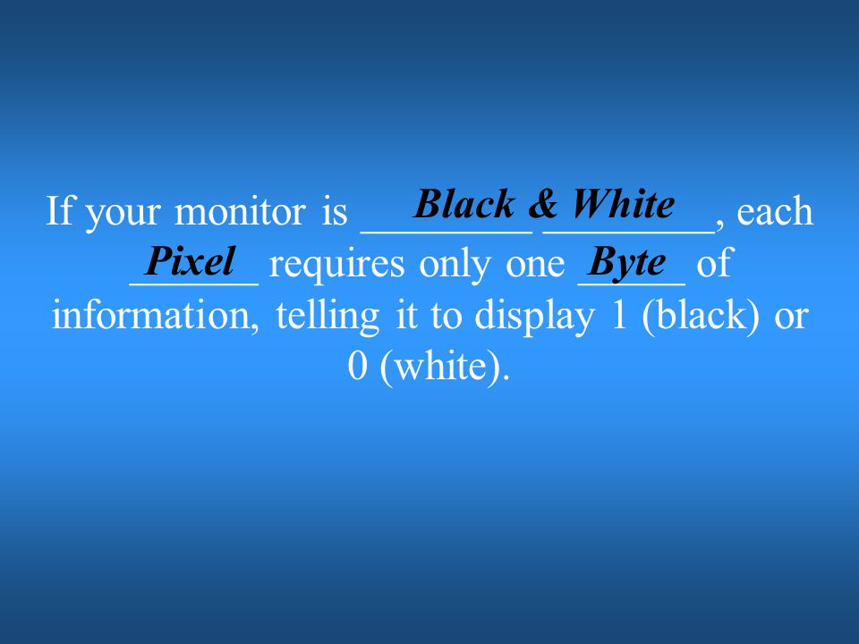 Black & White If your monitor is ________ ________, each ______ requires only one _____ of information, telling it to display 1 (black) or 0 (white).