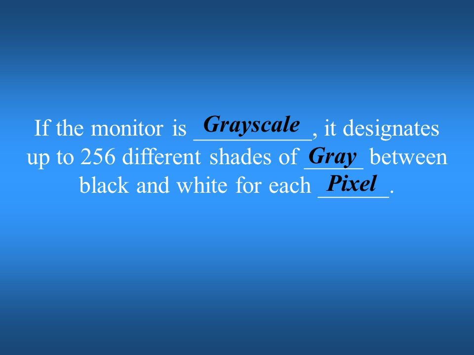 Grayscale If the monitor is __________, it designates up to 256 different shades of _____ between black and white for each ______.