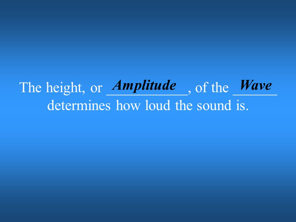 Amplitude Wave The height, or ___________, of the ______ determines how loud the sound is.