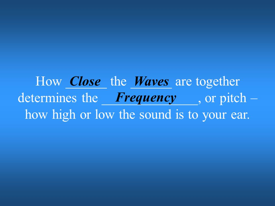 How ______ the ______ are together determines the ______________, or pitch – how high or low the sound is to your ear.