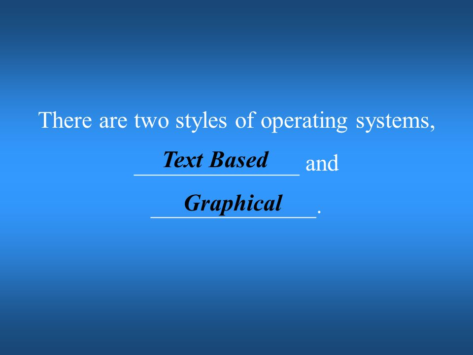 There are two styles of operating systems,