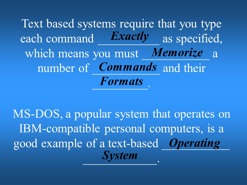 Text based systems require that you type each command __________ as specified, which means you must ___________ a number of ___________ and their _________.