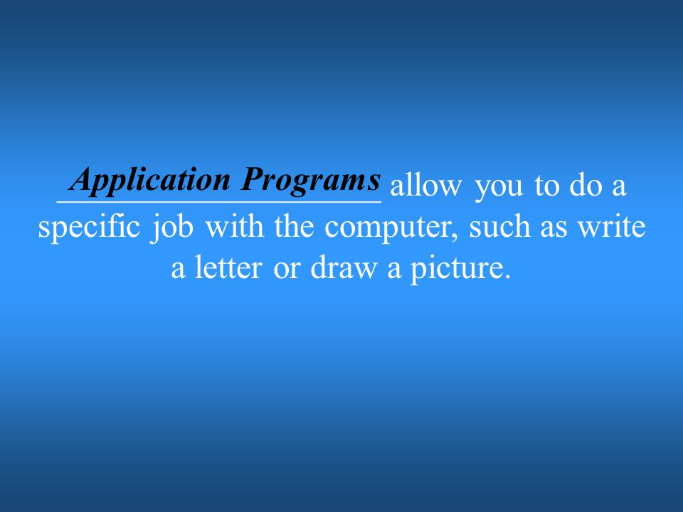 Application Programs ___________________ allow you to do a specific job with the computer, such as write a letter or draw a picture.