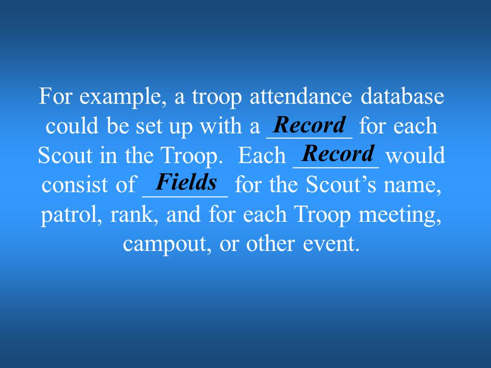 For example, a troop attendance database could be set up with a _______ for each Scout in the Troop. Each _______ would consist of _______ for the Scout's name, patrol, rank, and for each Troop meeting, campout, or other event.