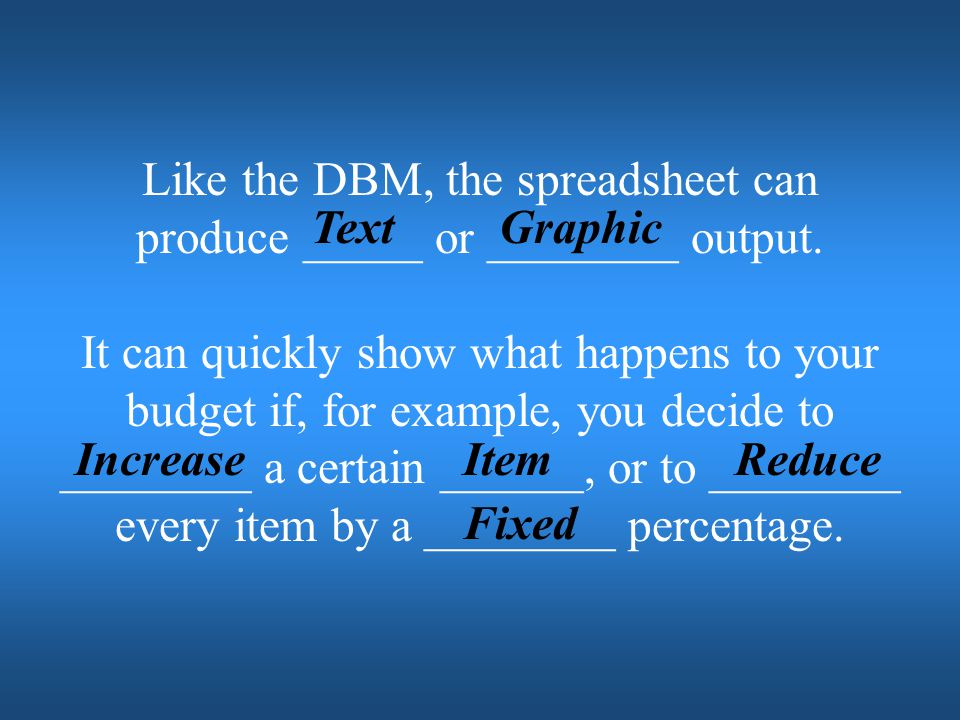 Like the DBM, the spreadsheet can produce _____ or ________ output.