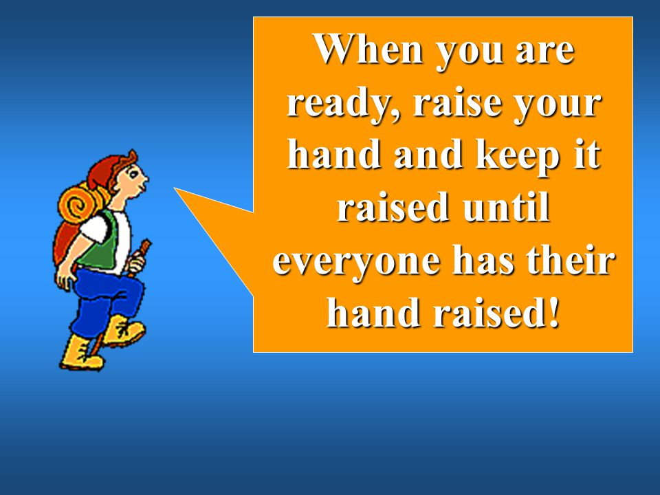 When you are ready, raise your hand and keep it raised until everyone has their hand raised!