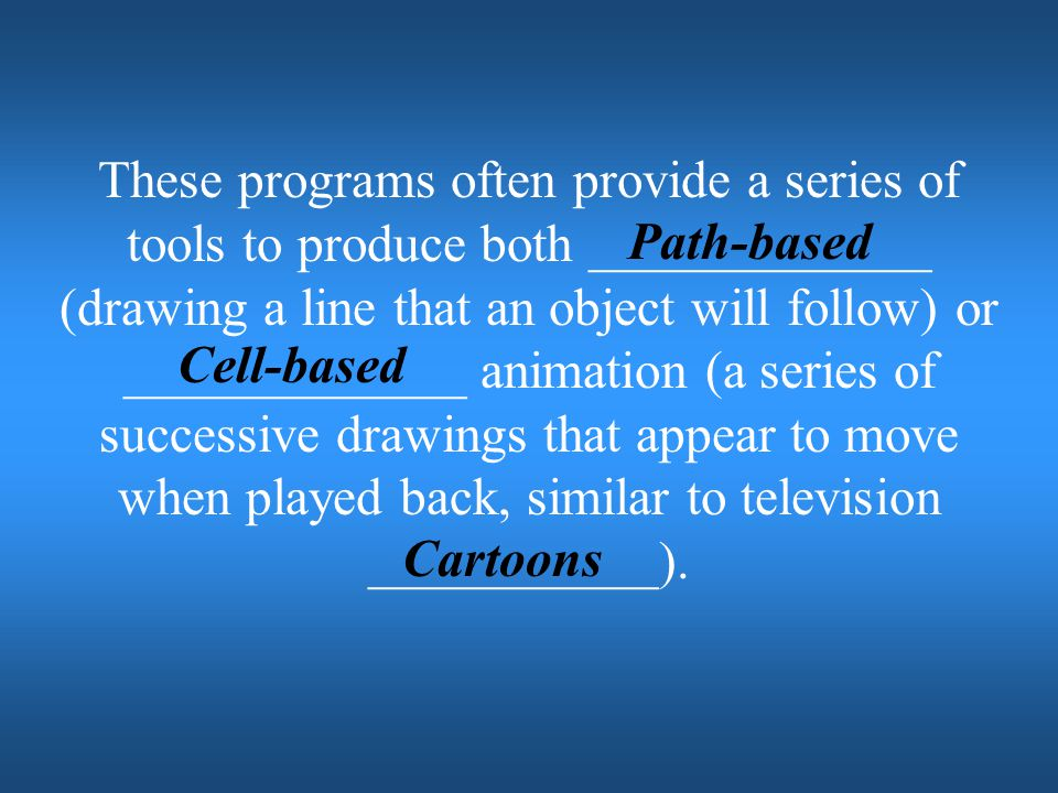 These programs often provide a series of tools to produce both _____________ (drawing a line that an object will follow) or _____________ animation (a series of successive drawings that appear to move when played back, similar to television ___________).