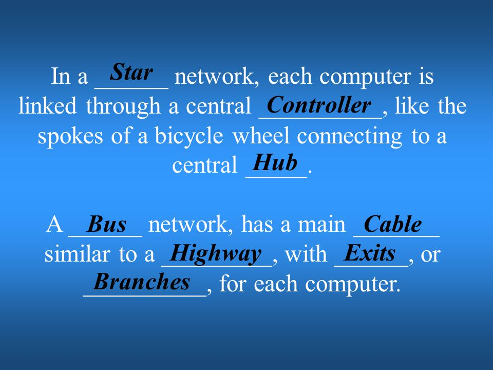 Star In a ______ network, each computer is linked through a central __________, like the spokes of a bicycle wheel connecting to a central _____.