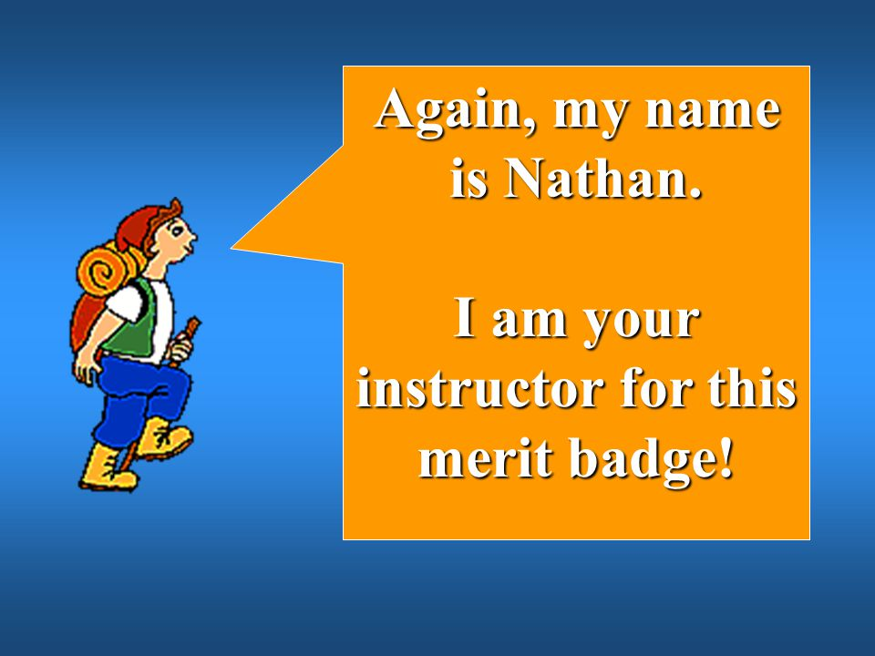 I am your instructor for this merit badge!