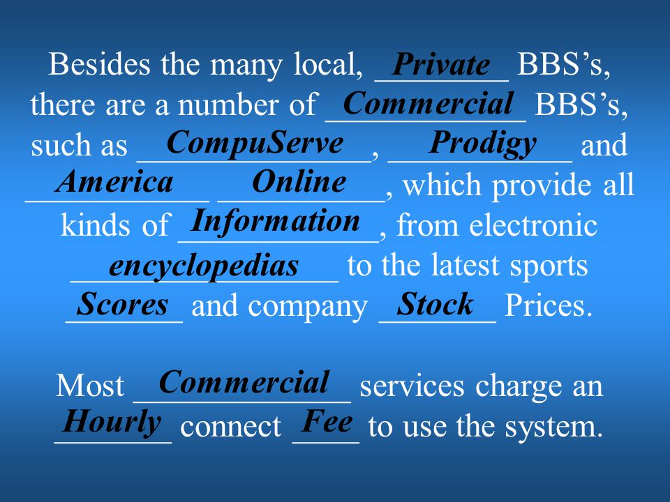 Besides the many local, ________ BBS's, there are a number of ____________ BBS's, such as ______________, ___________ and ___________ __________, which provide all kinds of ____________, from electronic ________________ to the latest sports _______ and company _______ Prices.