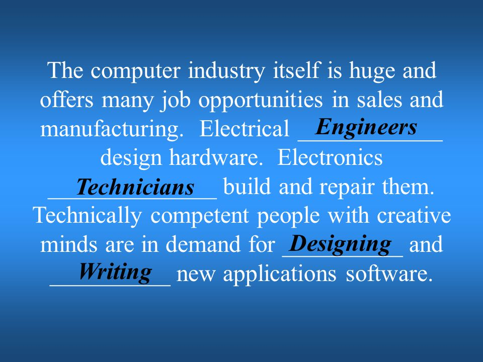 The computer industry itself is huge and offers many job opportunities in sales and manufacturing. Electrical ____________ design hardware. Electronics ______________ build and repair them. Technically competent people with creative minds are in demand for __________ and __________ new applications software.