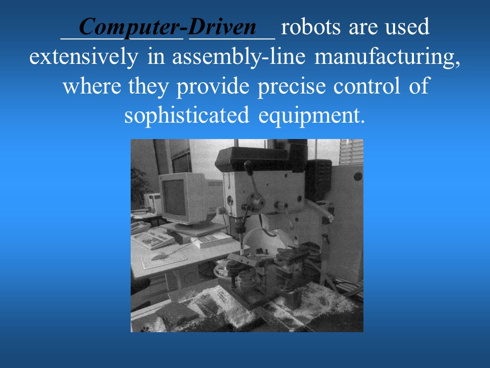 __________ _______ robots are used extensively in assembly-line manufacturing, where they provide precise control of sophisticated equipment.