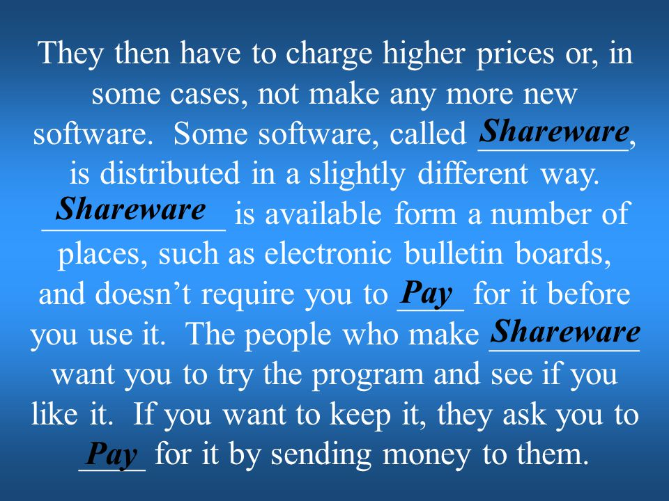 They then have to charge higher prices or, in some cases, not make any more new software. Some software, called _________, is distributed in a slightly different way. ___________ is available form a number of places, such as electronic bulletin boards, and doesn't require you to ____ for it before you use it. The people who make _________ want you to try the program and see if you like it. If you want to keep it, they ask you to ____ for it by sending money to them.