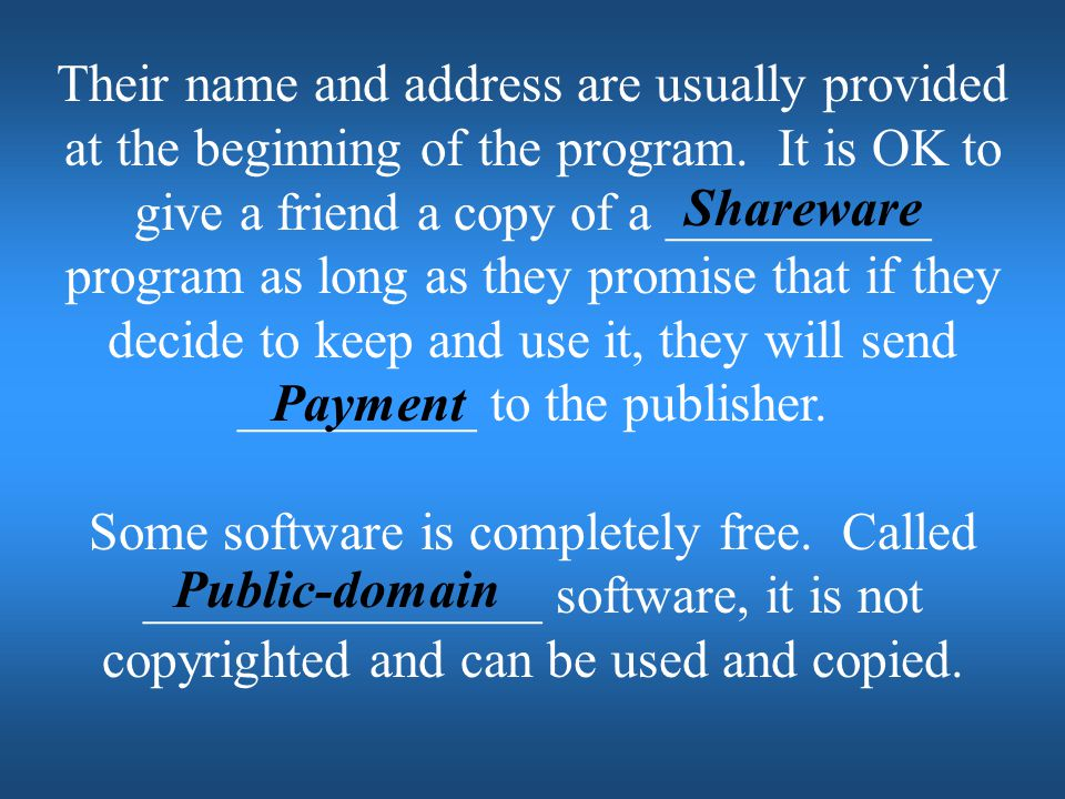 Their name and address are usually provided at the beginning of the program. It is OK to give a friend a copy of a __________ program as long as they promise that if they decide to keep and use it, they will send _________ to the publisher.