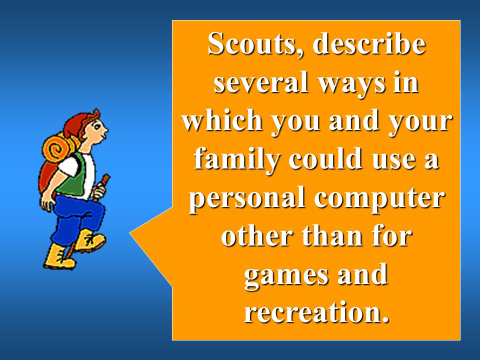 Scouts, describe several ways in which you and your family could use a personal computer other than for games and recreation.