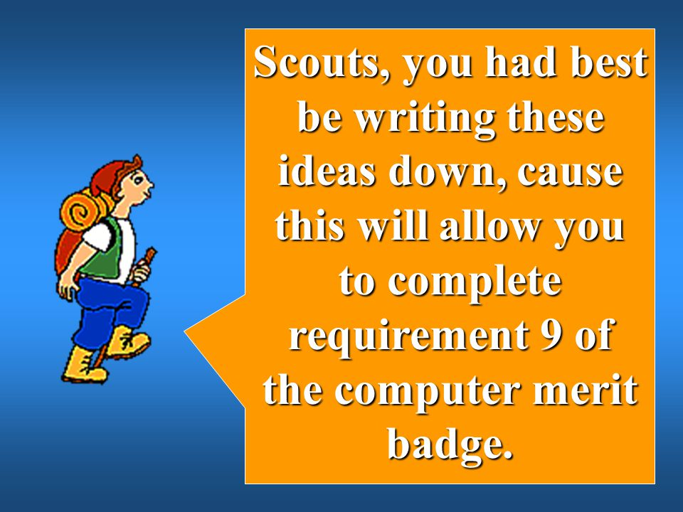 Scouts, you had best be writing these ideas down, cause this will allow you to complete requirement 9 of the computer merit badge.